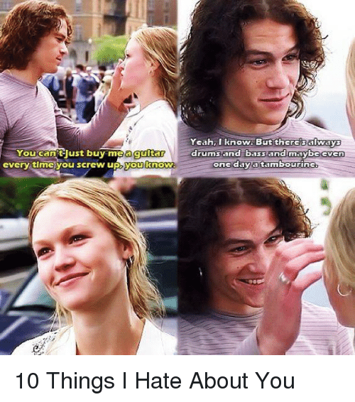 10 Things I Hate About You: Yeah, I know. But there always  You can trust buy a guitar  drums and bassand maybe Gven  every time you screw up, you know.  one day a tambourine 10 Things I Hate About You
