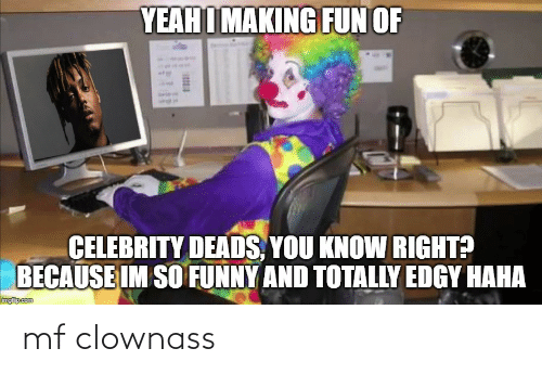 deads: YEAH I MAKING FUN OF  CELEBRITY DEADS, YOU KNOW RIGHT?  BECAUSE IM SO FUNNY AND TOTALLY EDGY HAHA  imgfip.com mf clownass