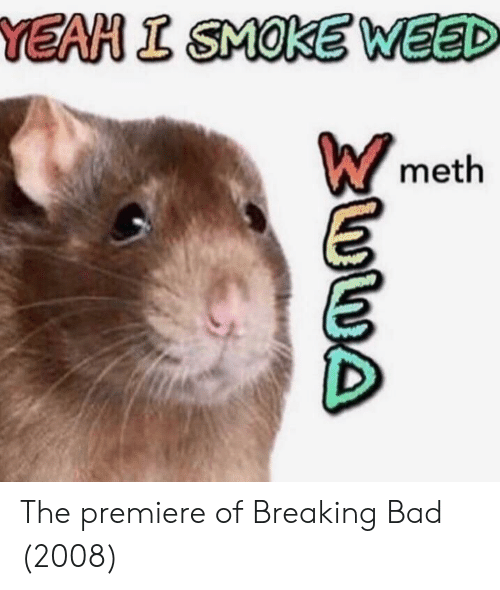 Bad, Breaking Bad, and Weed: YEAH I SMOKE WEED  meth The premiere of Breaking Bad (2008)