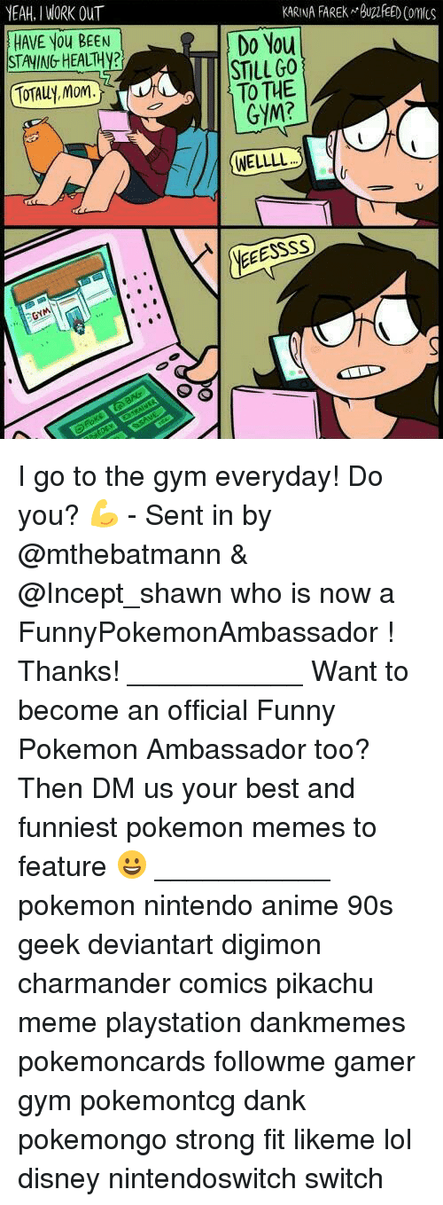 Funniest Pokemon: YEAH. I WORK OUT  KARINA FAREK BUFEED Comcs  HAVE You BEEN  STAYING HEALTH?  Do You  STILLGO  TO THE  GYM?  TOTALLy, Mom.  WELLLL  NE I go to the gym everyday! Do you? 💪 - Sent in by @mthebatmann & @Incept_shawn who is now a FunnyPokemonAmbassador ! Thanks! ___________ Want to become an official Funny Pokemon Ambassador too? Then DM us your best and funniest pokemon memes to feature 😀 ___________ pokemon nintendo anime 90s geek deviantart digimon charmander comics pikachu meme playstation dankmemes pokemoncards followme gamer gym pokemontcg dank pokemongo strong fit likeme lol disney nintendoswitch switch