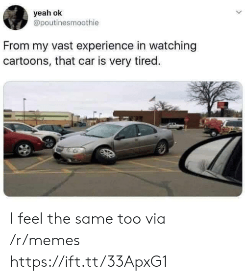 Cartoons: yeah ok  @poutinesmoothie  From my vast experience in watching  cartoons, that car is very tired. I feel the same too via /r/memes https://ift.tt/33ApxG1