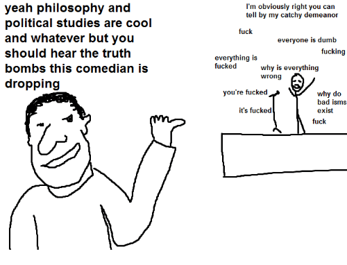 Whatevers: yeah philosophy and  political studies are cool  and whatever but you  should hear the truth  bombs this comedian is  dropping  I'm obviously right you can  tell by my catchy demeanor  fuck  everyone is dumb  fucking  everything is  fucked  why is everything  wrong  you're fucked  why do  bad isms  it's fucked  exist  fuck