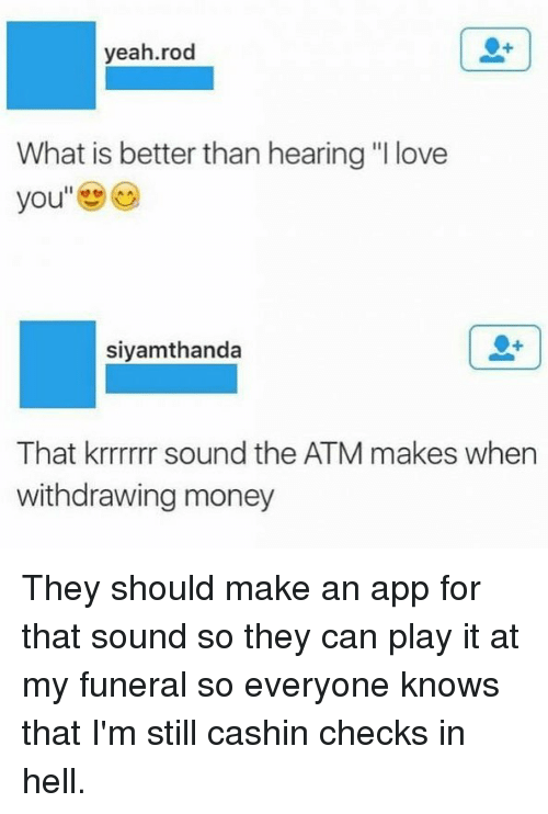 """♂: yeah.rod  What is better than hearing """"I love  you  siyamthanda  That krrrrrr sound the ATM makes when  withdrawing money They should make an app for that sound so they can play it at my funeral so everyone knows that I'm still cashin checks in hell."""