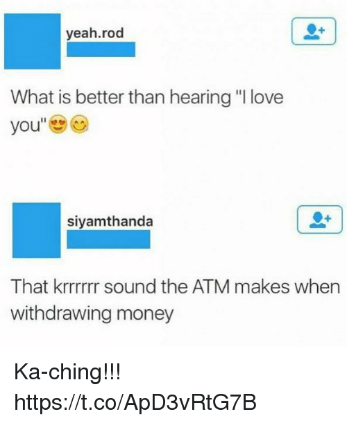 "Funny, Love, and Money: yeah.rod  What is better than hearing ""I love  you  siyamthanda  That krrrrrr sound the ATM makes when  withdrawing money Ka-ching!!! https://t.co/ApD3vRtG7B"