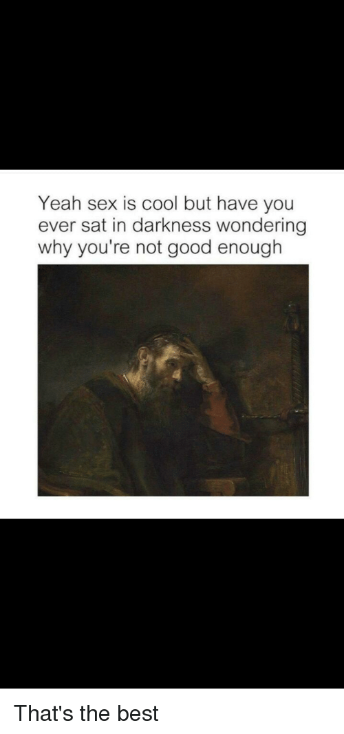 Yeah Sex Is Cool but Have You Ever Sat in Darkness Wondering
