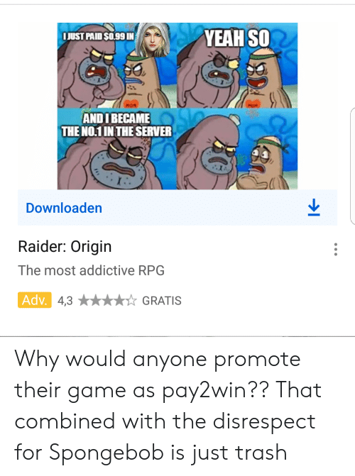 SpongeBob, Trash, and Yeah: YEAH SO  JUST PAID SO.99 IN  MOM  ANDIBECAME  THE NO.1 IN THE SERVER  Downloaden  Raider: Origin  The most addictive RPG  Adv. 4,3  GRATIS Why would anyone promote their game as pay2win?? That combined with the disrespect for Spongebob is just trash