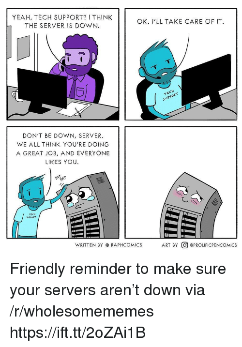Rap, Yeah, and Tech Support: YEAH, TECH SUPPORT? I THINK  THE SERVER IS DOWN.  OK. I'LLTAKE CARE OF IT  DON'T BE DOWN, SERVER.  WE ALL THINK YOU'RE DOING  A GREAT JOB, AND EVERYONE  LIKES YOU.  TECH  SUPPORT  WRITTEN BY RAP  PHCOMICS  ART BY@ @PROLIFICPENCOMICS Friendly reminder to make sure your servers aren't down via /r/wholesomememes https://ift.tt/2oZAi1B