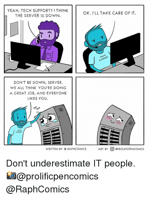 Tech Support: YEAH, TECH SUPPORT? I THINK  THE SERVER IS DOWN.  OK. I'LL TAKE CARE OF IT  uPP  DON'T BE DOWN, SERVER  WE ALL THINK YOU'RE DOING  A GREAT JOB, AND EVERYONE  LIKES YOU  TECH  SUPPORT  WRITTEN BY @ RAPHCOMICS  ART BY。) @PROLİFICPENCOMICS Don't underestimate IT people.⠀ 📸@prolificpencomics @RaphComics