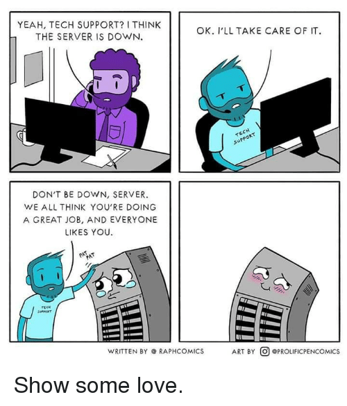 Tech Support: YEAH, TECH SUPPORT? I THINK  THE SERVER IS DOWN.  OK. I'LL TAKE CARE OF IT  upp  PPOR  DON'T BE DOWN, SERVER.  WE ALL THINK YOU'RE DOING  A GREAT JOB, AND EVERYONE  LIKES YOU  WRITTEN BY @ RAPHCOMICS  ART BY @) @PROLIFICPENCOMICS Show some love.