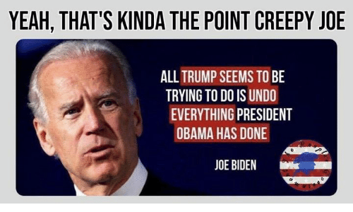 Joe Biden: YEAH, THAT'S KINDA THE POINT CREEPY JOE  ALLTRUMP SEEMS TO BE  TRYING TO DO IS UNDO  EVERYTHING PRESIDENT  OBAMA HAS DONE  JOE BIDEN  k