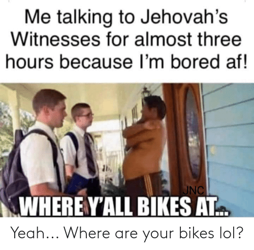 bikes: Yeah... Where are your bikes lol?