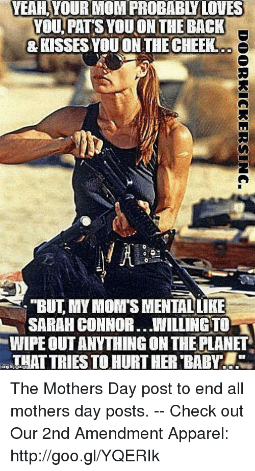 "sarah connor: YEAH,YOUR  MOM  PROBABLY  LOVES  YOU. PATS YOU ON THE BACK  KISSES YOU ON THE CHEEK  ""BUT, MY MOM'S MENTALUKE  SARAH CONNOR WILLINGTO  WIPE OUT ANYTHING ON THE PLANET  THAT TRIES TO HURT HER BABY The Mothers Day post to end all mothers day posts. -- Check out Our 2nd Amendment Apparel: http://goo.gl/YQERIk"
