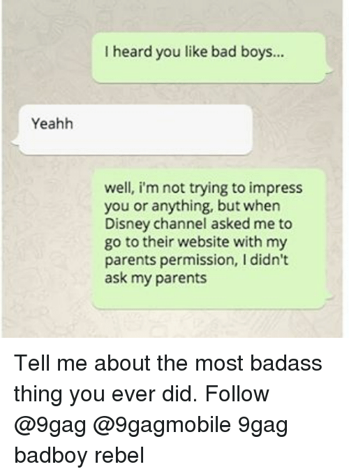 Badass Things: Yeahh  I heard you like bad boys.  well, i'm not trying to impress  you or anything, but when  Disney channel asked me to  go to their website with my  parents permission, I didn't  ask my parents Tell me about the most badass thing you ever did. Follow @9gag @9gagmobile 9gag badboy rebel