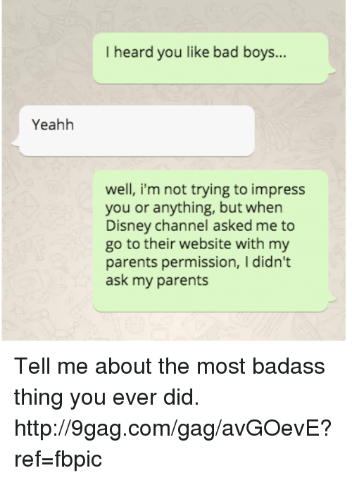 Badass Things: Yeahh  I heard you like bad boys...  well, i'm not trying to impress  you or anything, but when  Disney Channel asked me to  go to their website with my  parents permission, I didn't  ask my parents Tell me about the most badass thing you ever did. http://9gag.com/gag/avGOevE?ref=fbpic