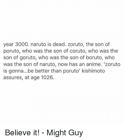 assuring: year 3000. naruto is dead. zoruto, the son of  poruto, who was the son of coruto, who was the  son of goruto, who was the son of boruto, who  was the son of naruto, now has an anime. 'zoruto  is gonna...be better than poruto' kishimoto  assures, at age 1026. Believe it!  - Might Guy