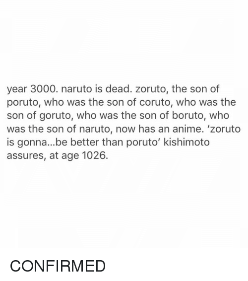assuring: year 3000. naruto is dead. zoruto, the son of  poruto, who was the son of coruto, who was the  son of goruto, who was the son of boruto, who  was the son of naruto, now has an anime. 'zoruto  is gonna...be better than poruto' kishimoto  assures, at age 1026. CONFIRMED