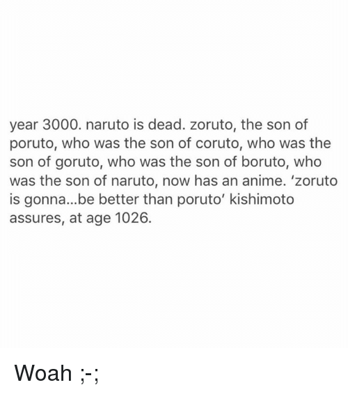 assuring: year 3000. naruto is dead. zoruto, the son of  poruto, who was the son of coruto, who was the  son of goruto, who was the son of boruto, who  was the son of naruto, now has an anime. 'zoruto  is gonna...be better than poruto' kishimoto  assures, at age 1026. Woah ;-;