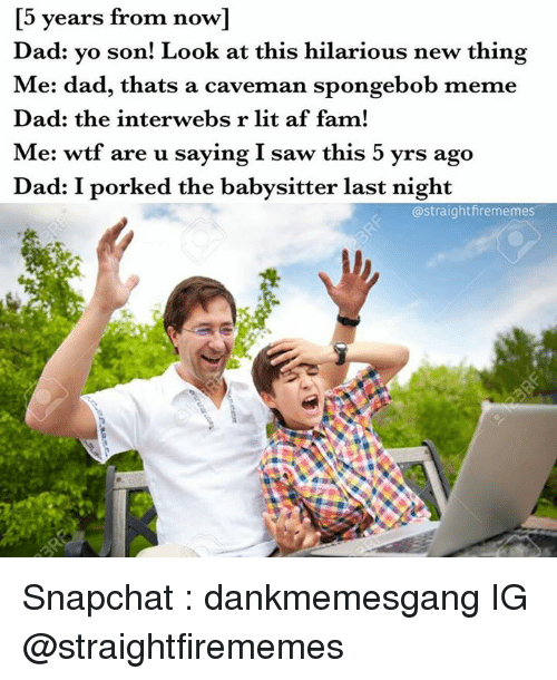 Memes, 🤖, and Afs: years from now  Dad: yo son! Look at this hilarious new thing  Me: dad, thats a caveman spongebob meme  Dad: the interwebs r lit af fam!  Me: wtf are u saying I saw this 5 yrs ago  Dad: I porked the babysitter last night  astraightfirememes Snapchat : dankmemesgang  IG @straightfirememes
