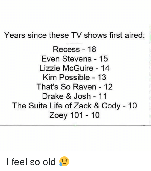 even stevens: Years since these TV shows first aired:  Recess 18  Even Stevens 15  Lizzie McGuire 14  Kim Possible 13  That's So Raven 12  Drake & Josh 11  The Suite Life of Zack & Cody 10  Zoey 101 10 I feel so old 😥
