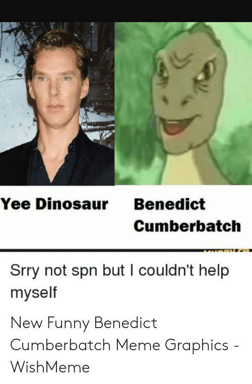 Yee Dinosaur: Yee Dinosaur Benedict  Cumberbatchh  Srry not spn but I couldn't help  myself New Funny Benedict Cumberbatch Meme Graphics - WishMeme