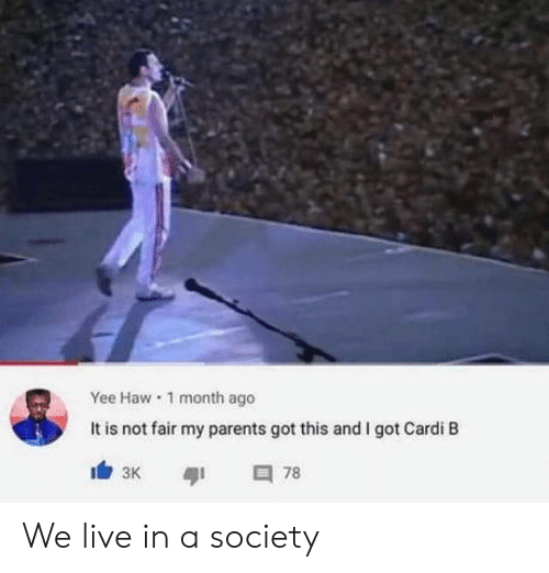 Parents, Yee, and Live: Yee Haw 1 month ago  It is not fair my parents got this and I got Cardi B  78  зк We live in a society