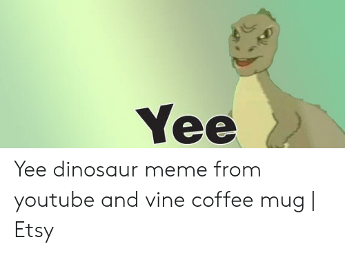 Yee Dinosaur: Yee Yee dinosaur meme from youtube and vine coffee mug | Etsy