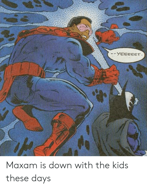 Kids, Down, and Kids These Days: -YEEEEET Maxam is down with the kids these days