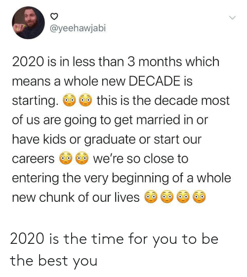 Have Kids: @yeehawjabi  2020 is in less than 3 months which  means a whole new DECADE is  starting.  this is the decade most  of us are going to get married in or  have kids or graduate or start our  we're so close to  careers  entering the very beginning of a whole  new chunk of our lives  > 2020 is the time for you to be the best you