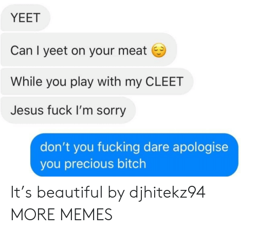 Beautiful, Bitch, and Dank: YEET  Can I yeet on your meat  While you play with my CLEET  Jesus fuck I'm sorry  don't you fucking dare apologise  you precious bitch It's beautiful by djhitekz94 MORE MEMES