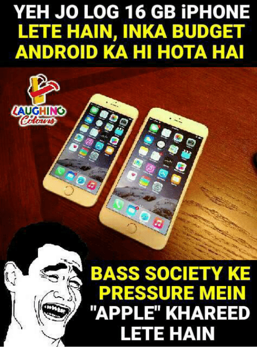 "hotas: YEH JO LOG 16 GB iPHONE  LETE HAIN, INKA BUDGET  ANDROID KA HI HOTA HA  AUGHING  BASS SOCIETY KE  PRESSURE MEIN  ""APPLE"" KHAREED  LETE HAIN"