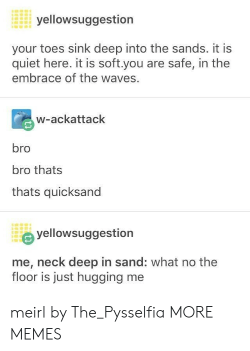 sand: yellowsuggestion  your toes sink deep into the sands. it is  quiet here. it is soft.you are safe, in the  embrace of the waves.  w-ackattack  bro  bro thats  thats quicksand  yellowsuggestion  me, neck deep in sand: what no the  floor is just hugging me meirl by The_Pysselfia MORE MEMES