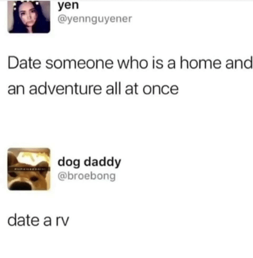 yen: yen  ayennguyener  Date someone who is a home and  an adventure all at once  dog daddy  @broebong  date a rv