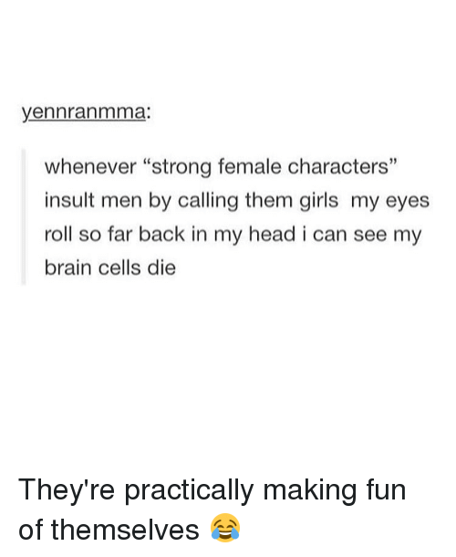 """Eyes Rolling: yennranmma:  whenever """"strong female characters""""  insult men by calling them girls my eyes  roll so far back in my head i can see my  brain cells die They're practically making fun of themselves 😂"""