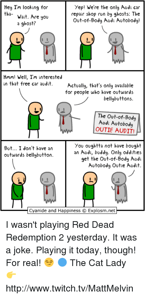 Bodies , Cars, and Cats: Yep! We're the only Audi car  Hey I'm looking for  repair shop run by ghosts: The  tha-  Wait. Are you  Out-of-Body Audi Autobody!  a ghost?  Hmm! Well, I'm interested  in that free car audit  Actually, that's only available  for people who have outwards  bellybuttons.  The out-of-Body  Audi Autobody  OUTIE AUDIT  You oughtta not have bought  But... I don't have an  an Audi, buddy. Only oddities  outwards bellybutton.  get the out-of-Body Audi  Autobody Outie Audit  Cyanide and  Happiness O Explosm.net I wasn't playing Red Dead Redemption 2 yesterday. It was a joke. Playing it today, though! For real! 😏  🔵 The Cat Lady 👉 http://www.twitch.tv/MattMelvin