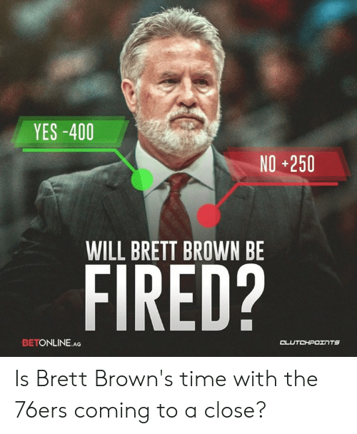 Philadelphia 76ers, Browns, and Time: YES-400  NO+250  WILL BRETT BROWN BE  FIRED?  BETONLINE.AG  CL Is Brett Brown's time with the 76ers coming to a close?