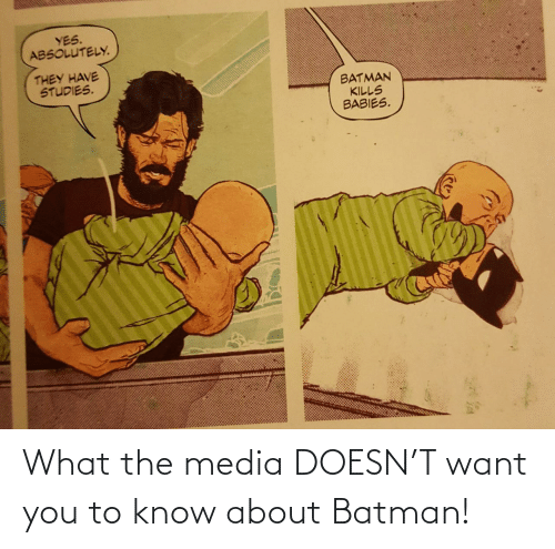 Batman, Media, and Yes: YES.  ABSOLUTELY.  THEY HAVE  STUDIES.  BATMAN  KILLS  BABIES. What the media DOESN'T want you to know about Batman!