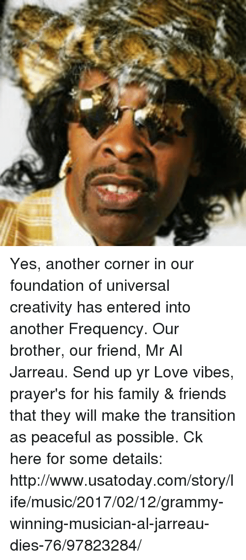 Creativer: Yes, another corner in our foundation of universal creativity has entered into another Frequency. Our brother, our friend, Mr Al Jarreau. Send up yr Love vibes, prayer's for his family & friends that they will make the transition as peaceful as possible. Ck here for some details: http://www.usatoday.com/story/life/music/2017/02/12/grammy-winning-musician-al-jarreau-dies-76/97823284/