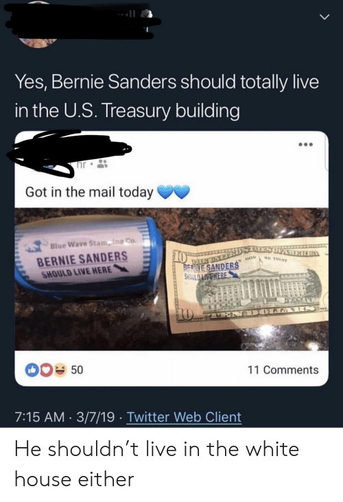 Bernie Sanders, Facepalm, and Twitter: Yes, Bernie Sanders should totally live  in the U.S. Treasury building  hr  Got in the mail today  Blue Wave Stamping  Blue Wave Stam ing Co.  BERNIE SANDERS  HOULD LIVE HERE  50  11 Comments  7:15 AM 3/7/19 Twitter Web Client He shouldn't live in the white house either