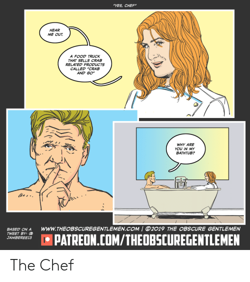 """obscure: """"YES,CHEF""""  HEAR  ME OUT  A FOOD TRUCK  THAT SELLS CRAB  RELATED PRODUCTS  CALLED """"CRAB  AND GO""""  WHY ARE  YOU IN MY  BATHTUB?  les-  www.THEOBSCUREGENTLEMEN.COM 