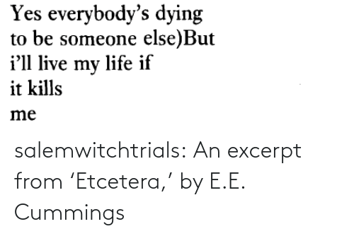 Someone Else: Yes everybody's dying  to be someone else)But  i'll live my life if  it kills  me salemwitchtrials: An excerpt from 'Etcetera,' by E.E. Cummings