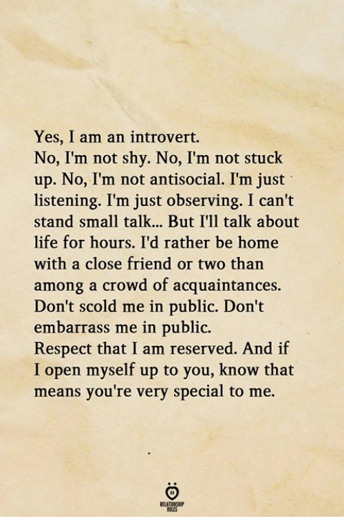 an introvert: Yes, I am an introvert.  No, I'm not shy. No, I'm not stuck  up. No, I'm not antisocial. I'm just  listening. I'm just observing. I can't  stand small talk... But I'll talk about  life for hours. I'd rather be home  with a close friend or two than  among a crowd of acquaintances.  Don't scold me in public. Don't  embarrass me in public.  Respect that I am reserved. And if  I open myself up to you, know that  means you're very special to me.