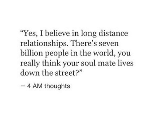 """Relationships, World, and Yes: """"Yes, I believe in long distance  relationships. There's seven  billion people in the world, you  really think your soul mate lives  down the street?""""  35  4 AM thoughts"""