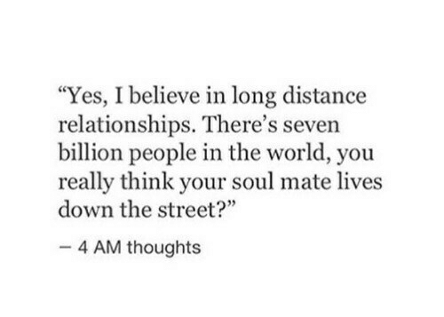 """seven: """"Yes, I believe in long distance  relationships. There's seven  billion people in the world, you  really think your soul mate lives  down the street?""""  4 AM thoughts"""