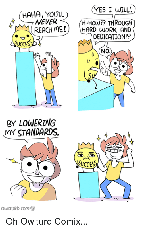 hard work and dedication: YES I WILL!  HAHA, YOULL  NEVER  H-How?? THROUGH  M REACH ME!  HARD WORK AND  DEDICATION?  SUCCESS  NODA  BY LOWERING  MY STANDARDS  SUCCES  owLTURD com Oh Owlturd Comix...