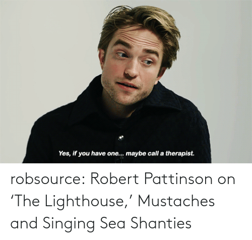 therapist: Yes, if you have one.. maybe call a therapist. robsource:  Robert Pattinson on 'The Lighthouse,' Mustaches and Singing Sea Shanties