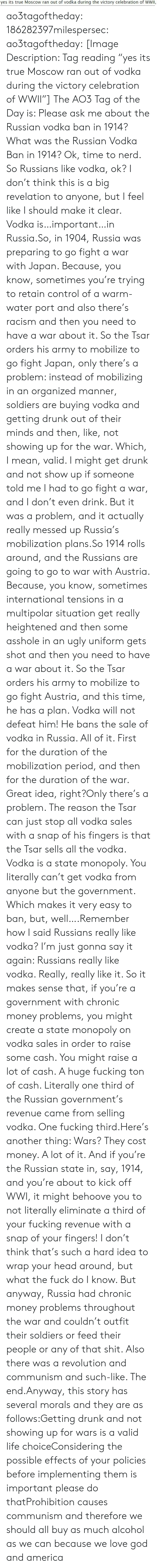 "Alcohol: yes its true Moscow ran out of vodka during the victory celebration of WWII, ao3tagoftheday:  186282397milespersec:  ao3tagoftheday:  [Image Description: Tag reading ""yes its true Moscow ran out of vodka during the victory celebration of WWII""]  The AO3 Tag of the Day is: Please ask me about the Russian vodka ban in 1914?   What was the Russian Vodka Ban in 1914?  Ok, time to nerd. So Russians like vodka, ok? I don't think this is a big revelation to anyone, but I feel like I should make it clear. Vodka is…important…in Russia.So, in 1904, Russia was preparing to go fight a war with Japan. Because, you know, sometimes you're trying to retain control of a warm-water port and also there's racism and then you need to have a war about it. So the Tsar orders his army to mobilize to go fight Japan, only there's a problem: instead of mobilizing in an organized manner, soldiers are buying vodka and getting drunk out of their minds and then, like, not showing up for the war. Which, I mean, valid. I might get drunk and not show up if someone told me I had to go fight a war, and I don't even drink. But it was a problem, and it actually really messed up Russia's mobilization plans.So 1914 rolls around, and the Russians are going to go to war with Austria. Because, you know, sometimes international tensions in a multipolar situation get really heightened and then some asshole in an ugly uniform gets shot and then you need to have a war about it. So the Tsar orders his army to mobilize to go fight Austria, and this time, he has a plan. Vodka will not defeat him! He bans the sale of vodka in Russia. All of it. First for the duration of the mobilization period, and then for the duration of the war. Great idea, right?Only there's a problem. The reason the Tsar can just stop all vodka sales with a snap of his fingers is that the Tsar sells all the vodka. Vodka is a state monopoly. You literally can't get vodka from anyone but the government. Which makes it very easy to ban, but, well….Remember how I said Russians really like vodka? I'm just gonna say it again: Russians really like vodka. Really, really like it. So it makes sense that, if you're a government with chronic money problems, you might create a state monopoly on vodka sales in order to raise some cash. You might raise a lot of cash. A huge fucking ton of cash. Literally one third of the Russian government's revenue came from selling vodka. One fucking third.Here's another thing: Wars? They cost money. A lot of it. And if you're the Russian state in, say, 1914, and you're about to kick off WWI, it might behoove you to not literally eliminate a third of your fucking revenue with a snap of your fingers! I don't think that's such a hard idea to wrap your head around, but what the fuck do I know. But anyway, Russia had chronic money problems throughout the war and couldn't outfit their soldiers or feed their people or any of that shit. Also there was a revolution and communism and such-like. The end.Anyway, this story has several morals and they are as follows:Getting drunk and not showing up for wars is a valid life choiceConsidering the possible effects of your policies before implementing them is important please do thatProhibition causes communism and therefore we should all buy as much alcohol as we can because we love god and america"