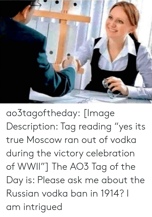 "Target, True, and Tumblr: yes its true Moscow ran out of vodka during the victory celebration of WWII, ao3tagoftheday:  [Image Description: Tag reading ""yes its true Moscow ran out of vodka during the victory celebration of WWII""]  The AO3 Tag of the Day is: Please ask me about the Russian vodka ban in 1914?   I am intrigued"