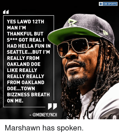 really-really-really: YES LAWD 12TH  MAN I'M  THANKFUL BUT  S*** GOT REAL I  HAD HELLA FUN IN  SEATTLE... BUT I'M  REALLY FROM  OAKLAND DOE  LIKE REALLY  REALLY REALLY  FROM OAKLAND  DOE... TOWN  BIZZNESS BREATH  ON ME.  CBS SPORTS Marshawn has spoken.