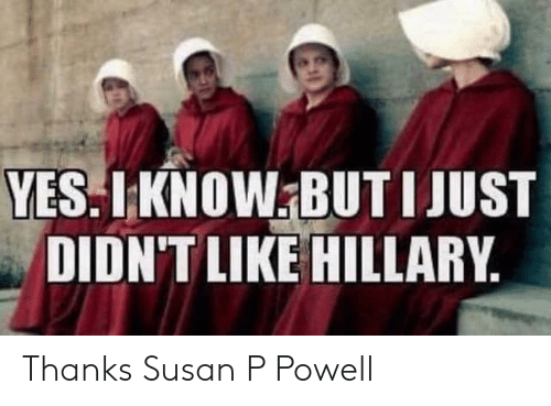 Yes, Hillary, and Like: YES.LKNOW BUT IJUST  DIDN'T LIKE HILLARY Thanks Susan P Powell