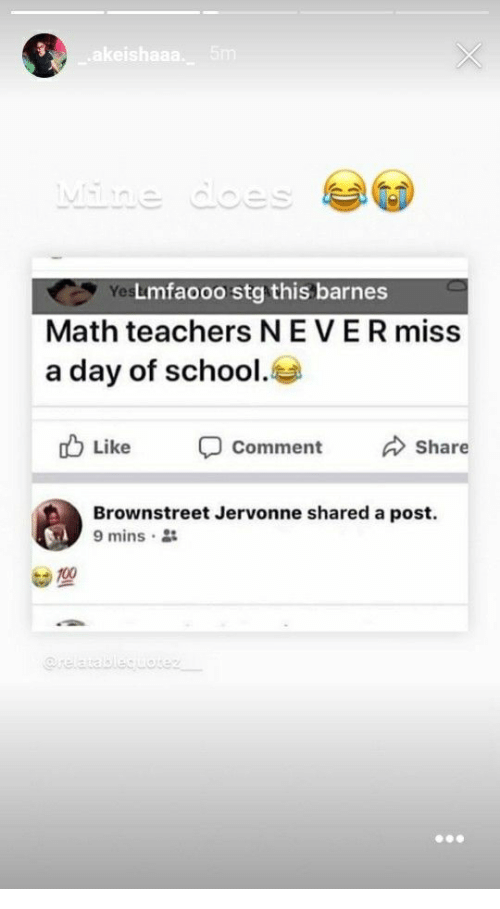 School, Math, and Never: Yes  Lmfaooo stg this barnes  Math teachers NEVER miss  a day of school.  b Like comment Share  Brownstreet Jervonne shared a post.  9 mins .